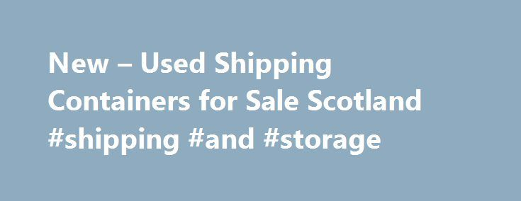 New – Used Shipping Containers for Sale Scotland #shipping #and #storage http://malta.remmont.com/new-used-shipping-containers-for-sale-scotland-shipping-and-storage/  # EVERY KIND OF NEW AND USED CONTAINER – WHENEVER YOU WANT, WHEREVER YOU ARE – FROM THE UK'S LARGEST INDEPENDENT SUPPLIER Welcome. You ve arrived at the solution People in the container business want just one thing. To satisfy customers' needs, whatever the urgency, quantity or type of containers. But where can you turn when…