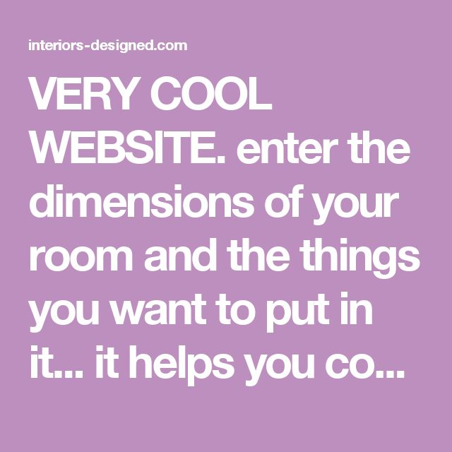 VERY COOL WEBSITE. enter the dimensions of your room and the things you want to put in it... it helps you come up with ways to arrange it. I want to try this. - interiors-designed.com