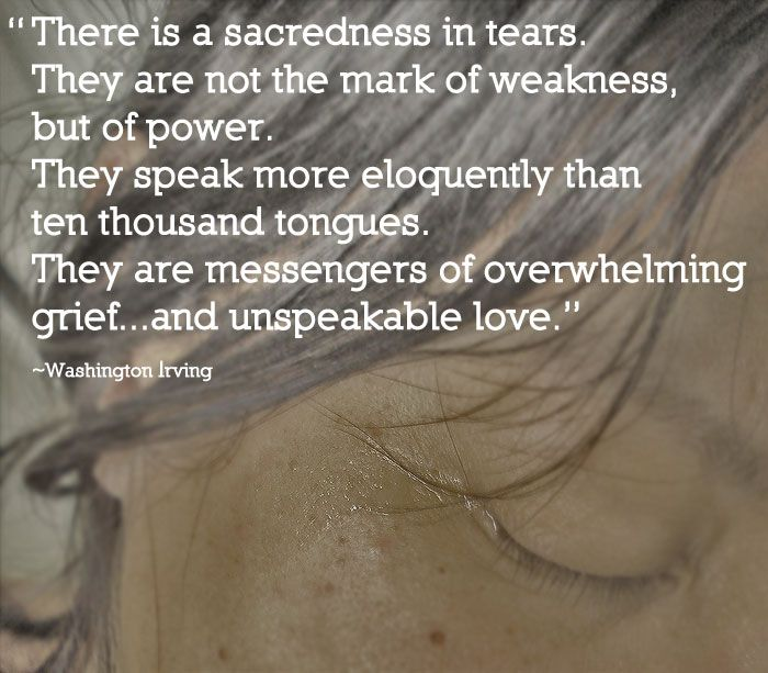 There is a sacredness in tears. They are not the mark of weakness, but of power. They speak more eloquently than ten thousand tongues. They are messengers of overwhelming grief...and unspeakable love. - Washington Irving