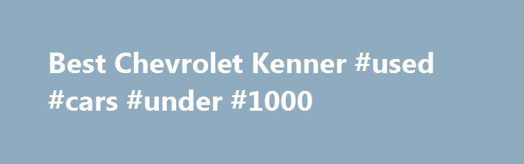 Best Chevrolet Kenner #used #cars #under #1000 http://south-africa.remmont.com/best-chevrolet-kenner-used-cars-under-1000/  #used car lot # Spark Sonic Cruze Volt Impala Malibu Corvette Camaro Equinox Traverse Tahoe Suburban Silverado 1500 Silverado 2500