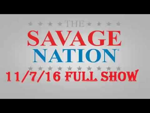 The Savage Nation November 7,2016 Full Podcast The Savage Nation - Michael Savage - MONDAY November 7, 2016 ... GIVE DR. MICHAEL SAVAGE 15 MINUTES HE'LL GIVE YOU AMERICA. THE TRUTH, THE WHOLE TRUTH AND NOTHING BUT THE TRUTH, SO HELP ME GOD. BE HERE OR BE NOWHERE.