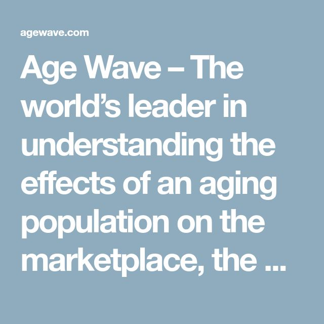 Age Wave – The world's leader in understanding the effects of an aging population on the marketplace, the workplace and our lives.