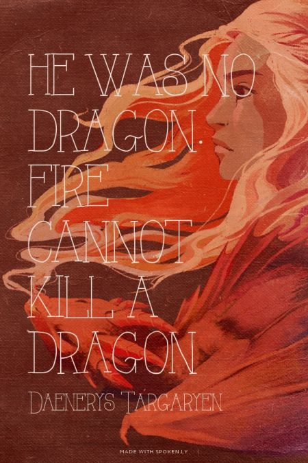 He was no dragon. Fire cannot kill a dragon - Daenerys Targaryen | Hodor made this with GameOfThronesQuoteMaker.com