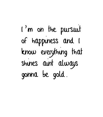 I'm on the pursuit of happiness and I know everything that shines ain't always…