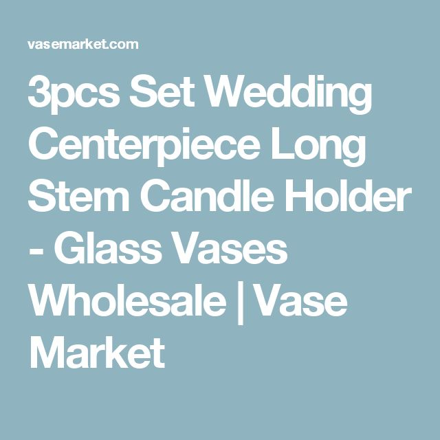 3pcs Set Wedding Centerpiece Long Stem Candle Holder - Glass Vases Wholesale | Vase Market