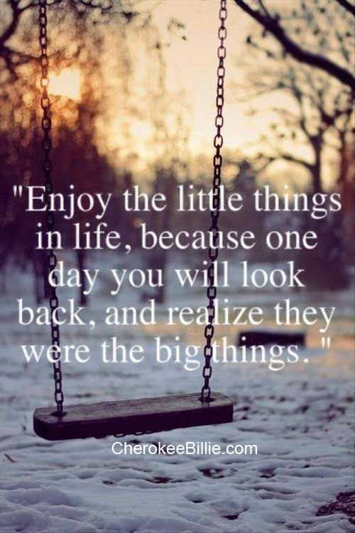 Often we overlook the little things in life that are important and later on we realize how truly important they were. So be it a smile, a hug, or a kiss someday it will be a sweet memory. Many blessings, Cherokee Billie