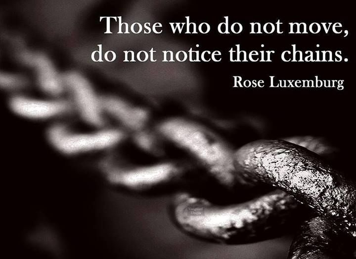 Those who do not move, do not notice their chains..