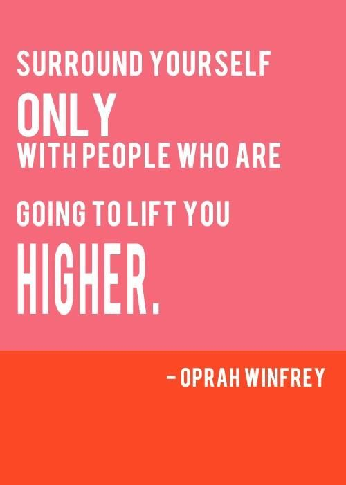Surround yourself only with people who are going to lift you higher. -Oprah Winfrey