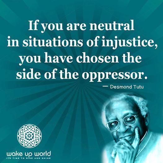 不正が行われている状況でどっちつかずの態度では、迫害している側につくことを選んでいるということ。               デズモンド・ツツ  デズモンド・ムピロ・ツツ(Desmond Mpilo Tutu, 1931年10月7日 - ) は南アフリカの平和運動家、アングリカン・コミュニオン(=俗に言う「英国国教会」)南部アフリカ聖公会のケープタウン元大主教。1984年にノーベル平和賞を受賞。2013年にはテンプルトン賞を受賞した。