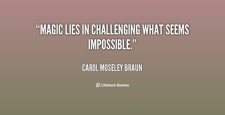 """Magic lies in challenging what seems impossible."" ~ Carol Moseley Braun"