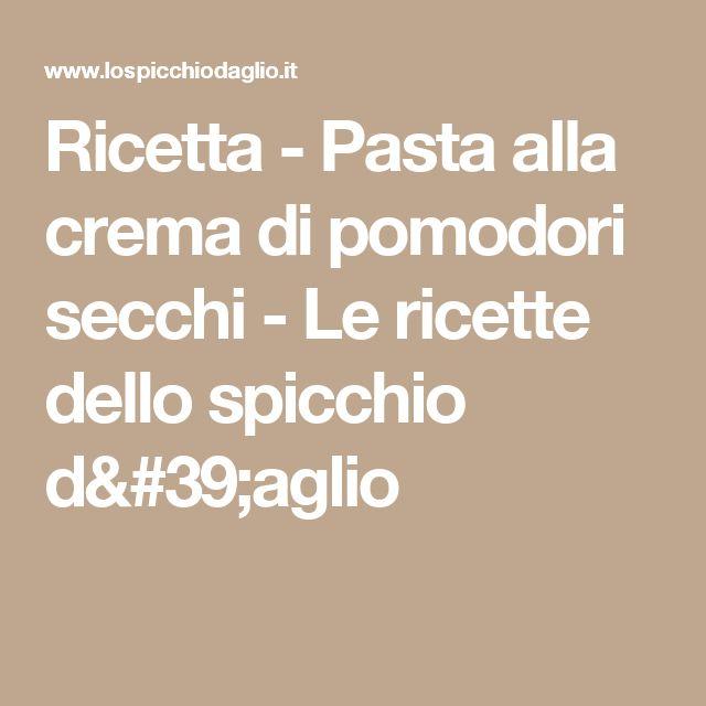 Ricetta - Pasta alla crema di pomodori secchi - Le ricette dello spicchio d'aglio