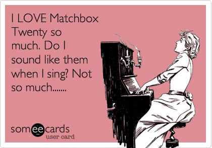 I LOVE Matchbox Twenty so much. Do I sound like them when I sing? Not so much.......