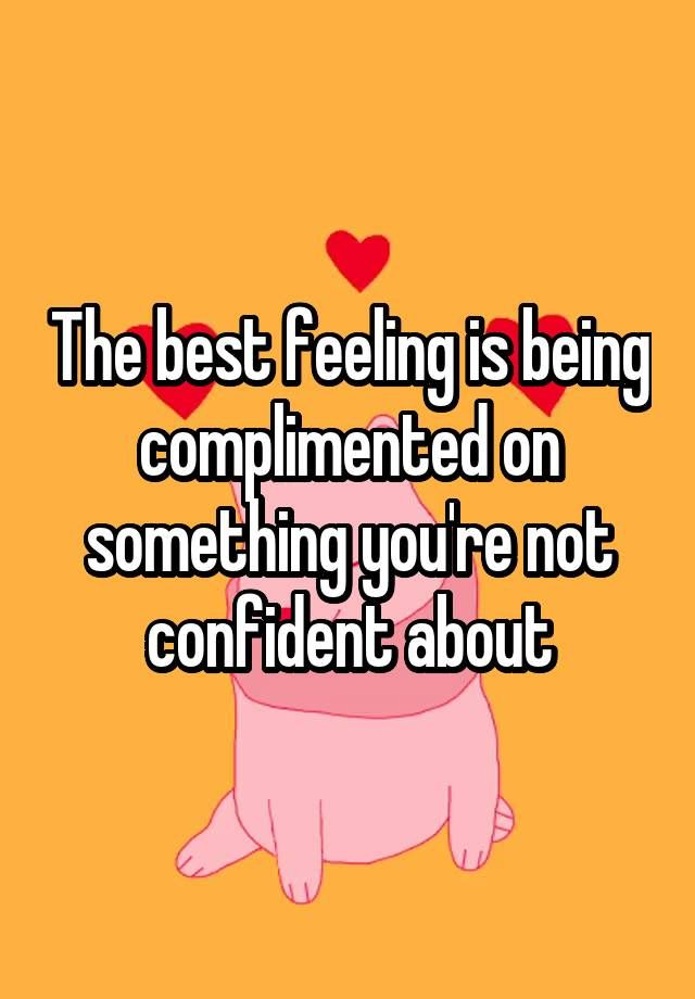 """The best feeling is being complimented on something you're not confident about"""