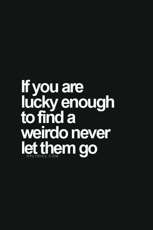 If you are lucky enough to find a weirdo never let them go.
