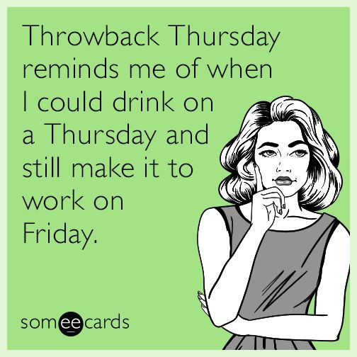 Throwback Thursday reminds me of when I could drink on a Thursday and still make it to work on Friday.