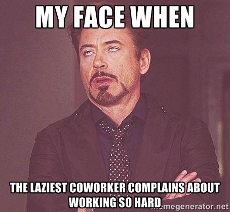 My Face When The Laziest Coworker Complains About Working