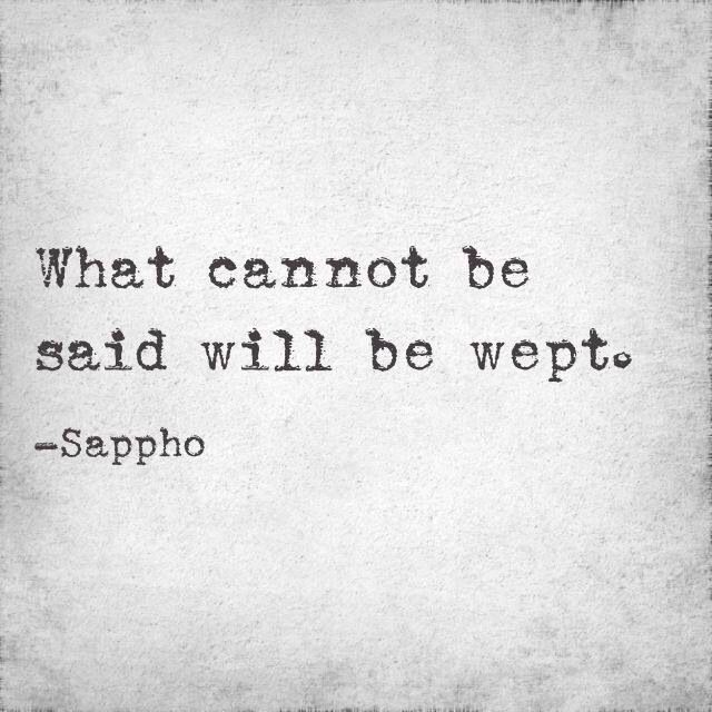 """""""What cannot be said, will be wept."""" ~Sappho Expressing your emotions"""