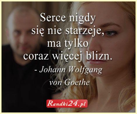 Cytat Johanna Wolfganga von Goethe. #Serce nigdy się nie starzeje, ma tylko coraz więcej blizn.