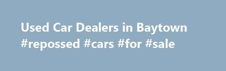 Used Car Dealers in Baytown #repossed #cars #for #sale http://car.remmont.com/used-car-dealers-in-baytown-repossed-cars-for-sale/  #car used for sale # Used Car Dealership Baytown – Serving Houston, Pasadena, and Texas City If you are looking for quality used cars for sale in Baytown. from a dealership you can trust, stop by Baytown Ford at 4110 Highway 10 East, Baytown, TX 77521. We have a large inventory of used vehicles available […]The post Used Car Dealers in Baytown #repossed #cars…