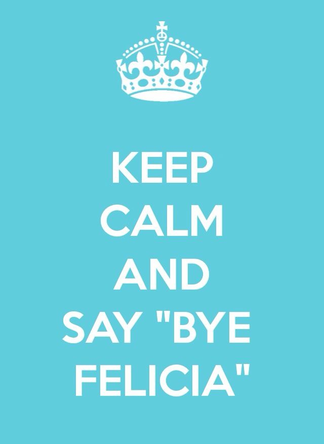 """When someone says that they're leaving and you could really give two shits less that they are. Their name then becomes """"felicia"""", a random bitch that nobody is sad to see go. They're real name becomes irrelevant because nobody cares what it really is. Instead, they now are """"felicia"""". """"hey guys i'm gonna go""""  """"bye felicia""""  """"who is felicia?""""  """"exactly bitch. buh bye.""""Bye Felicia!  hahaha! they know who they are! hahaha!"""