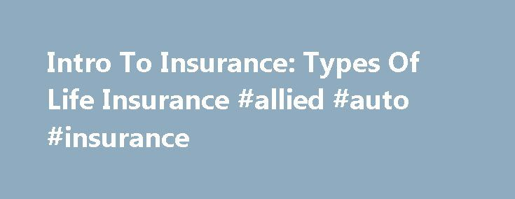 Intro To Insurance: Types Of Life Insurance #allied #auto #insurance http://insurance.remmont.com/intro-to-insurance-types-of-life-insurance-allied-auto-insurance/  #life insurance # Intro To Insurance: Types Of Life Insurance Life insurance protection comes in many forms, and not all policies are created equal, as you will soon discover. While the death benefit amounts may be the same, the costs, structure, durations, etc. vary tremendously across the types of policies. Whole Life Whole…