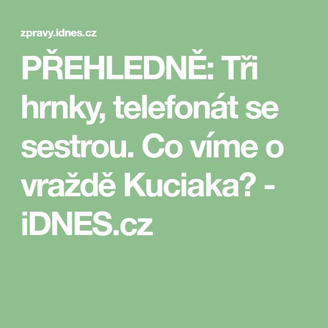 PŘEHLEDNĚ: Tři hrnky, telefonát se sestrou. Co víme o vraždě Kuciaka? - iDNES.cz