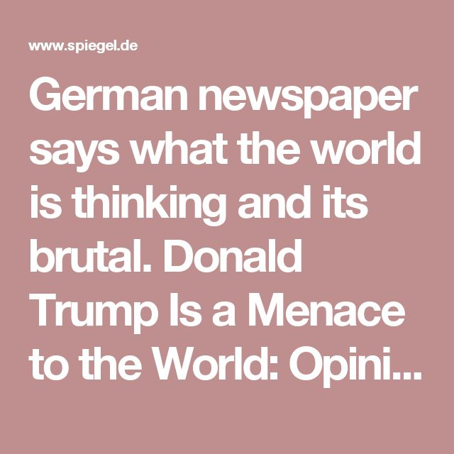 German newspaper says what the world is thinking and its brutal. Donald Trump Is a Menace to the World: Opinion - SPIEGEL ONLINE #Resist #trumptrash #trumptrainwreck #impeach