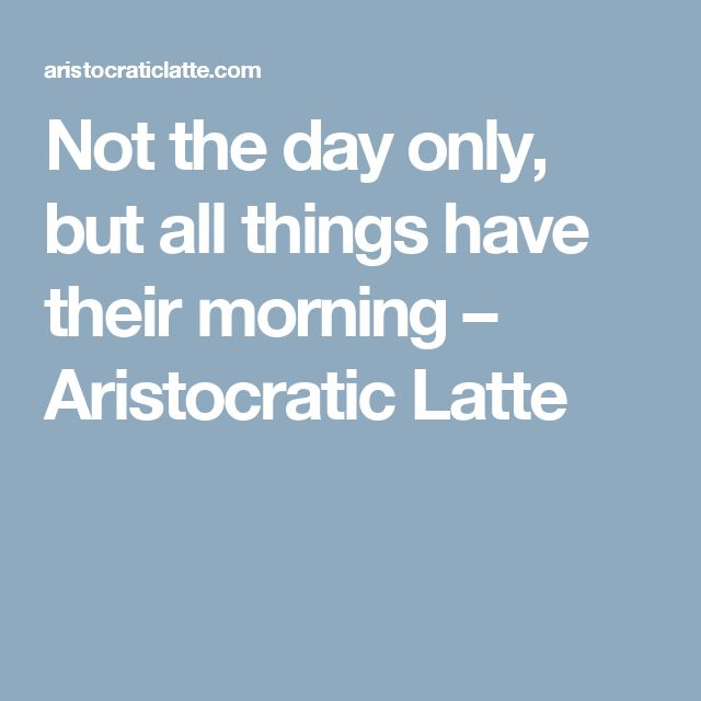 Not the day only, but all things have their morning – Aristocratic Latte