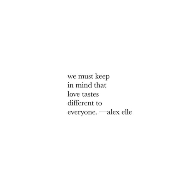 """""""We must keep in mind that love tastes different to everyone.""""- Alex Elle"""