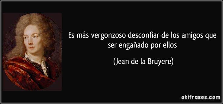 Es más vergonzoso desconfiar de los amigos que ser engañado por ellos (Jean de la Bruyere)