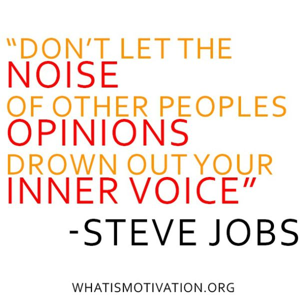 Don't let the noise of other peoples opinions drown out your INNER voice.