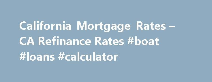 California Mortgage Rates – CA Refinance Rates #boat #loans #calculator http://nef2.com/california-mortgage-rates-ca-refinance-rates-boat-loans-calculator/  #home loan interest rates # California Mortgage Rates VA Loans For Veterans California Rate Map This California Rate Map lets you see what sort of mortgage rates other borrowers around the state have been able to obtain. Each individual marker represents a single mortgage loan. Use the map to find out what sort of mortgage...