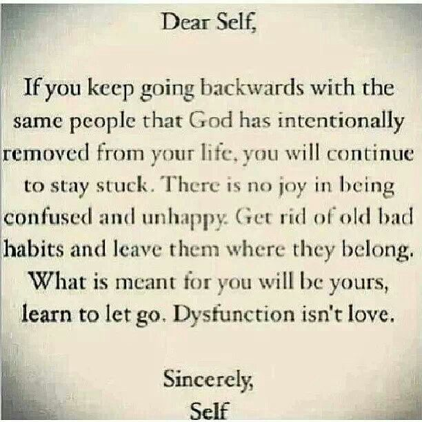 Dear YOU, if you keep going backwards with the same people that God has intentionally removed from your Life, you will continue to stay stuck. There is no joy in being confused and unhappy. Get rid of bad habits and leave them where they belong. What is meant for you will be yours, learn to Let Go. Dysfunction isn't Love ... Sincerely, ME.