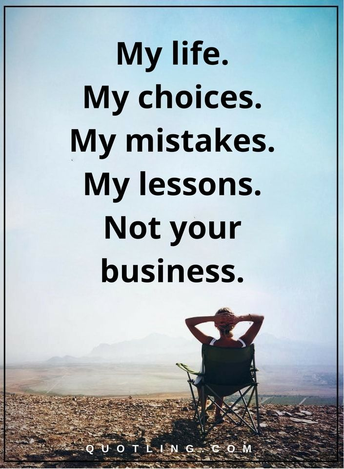 life quotes My life. My choices. My mistake. My lessons. Not your business.