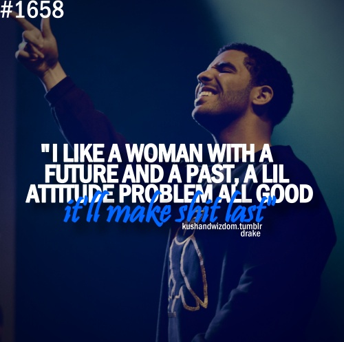 """I like a woman with a future and a past, a lil attitude problem all good it'll make shit last"" - Drake"
