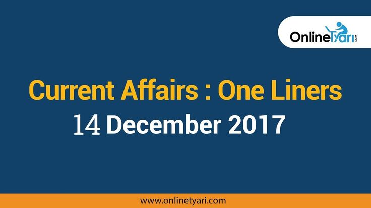 One Liners Current Affairs for 14 December: Get Complete Highlights from Onlinetyari.  #currentaffairs #gk2017 #gk #Onlinetyari