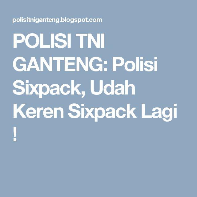 POLISI TNI GANTENG: Polisi Sixpack, Udah Keren Sixpack Lagi !