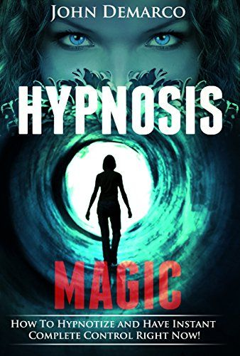 Hypnosis: Hypnosis Magic; How to Hypnotize Anyone and Have Instant Mind Control Power - Instant Complete Control Is Yours Now (nlp hypnosis, mind power ... hypnosis, hypnotic, hypnotized, nlp Book 1)