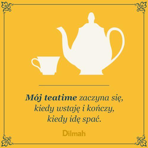 Mój teatime zaczyna się, kiedy wstaję i kończy, kiedy idę spać.