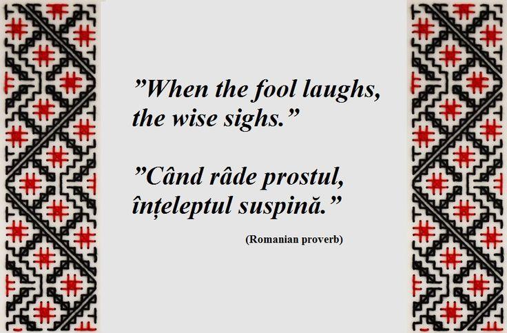 When the fool laughts, the wise sighs. --- Când râde prostul, înțeleptul suspină. (Romanian proverb)