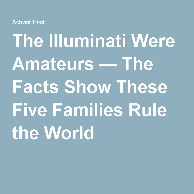 The Illuminati Were Amateurs — The Facts Show These Five Families Rule the World