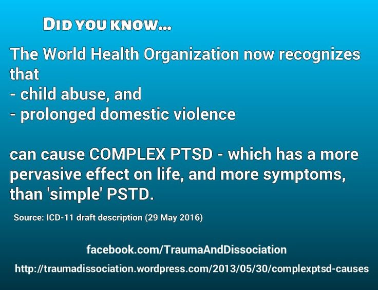 Did you know... The World Health Organization now recognizes that child abuse, and prolonged domestic violence can cause Complex PTSD - which has a more pervasive effect on life, and more symptoms, than 'simple' PTSD. Source: ICD-11 draft description, 29 May 2016