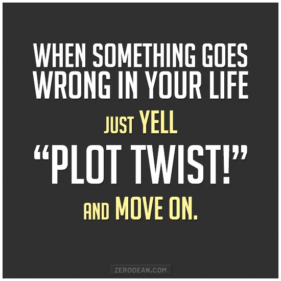 """When something goes wrong in your life, just yell """"Plot twist!"""" and move on."""