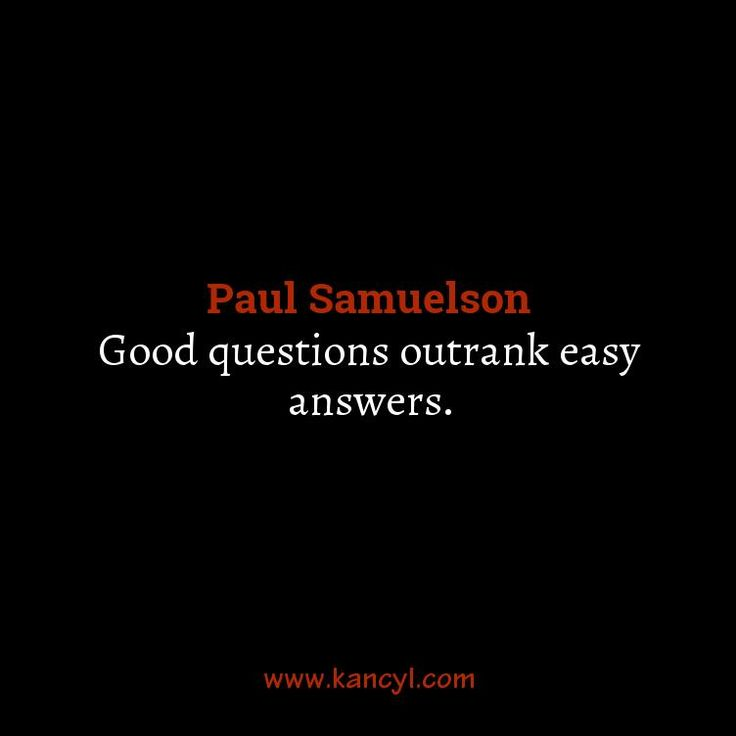 """""""Good questions outrank easy answers."""", Paul Samuelson"""