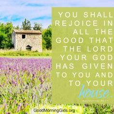 You shall rejoice in all the good that the Lord your God has given to you and to your house. Deuteronomy 26:11