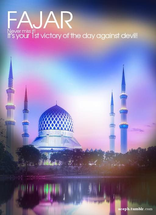 Fajr - never miss it! It's your first victory of the day against the accursed syaitan