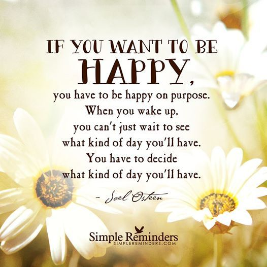 If you want to be happy you have to decide what kind of day you'll have! // joel osteen
