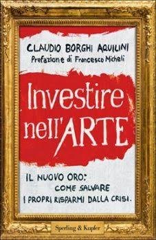 """Ufficio stampa e pr 2.0 di Francesca Anzalone: CLAUDIO BORGHI AQUILINI """"Investire nell'arte. Il n..."""