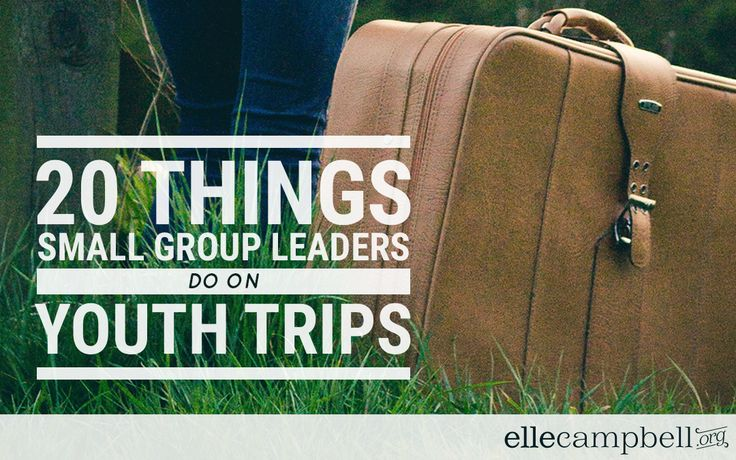 20 THINGS SMALL GROUP LEADERS DO ON YOUTH TRIPS