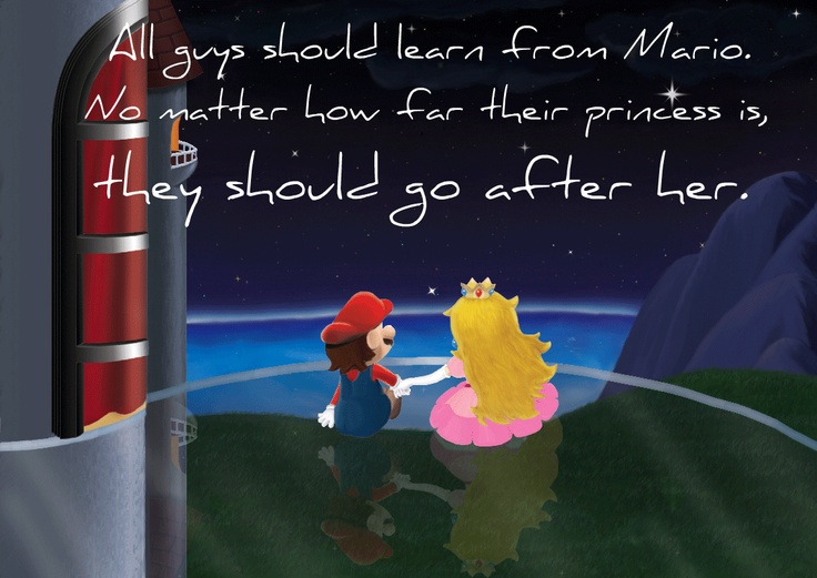 All guys should learn from Mario. No matter how far their princess is, they should go after her.